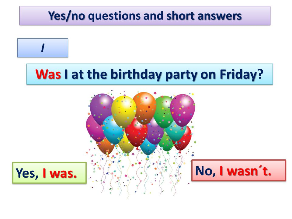 Yes/noshort answers Yes/no questions and short answers I I Was I at the birthday party on Friday Was I at the birthday party on Friday? I wasn´t. No,
