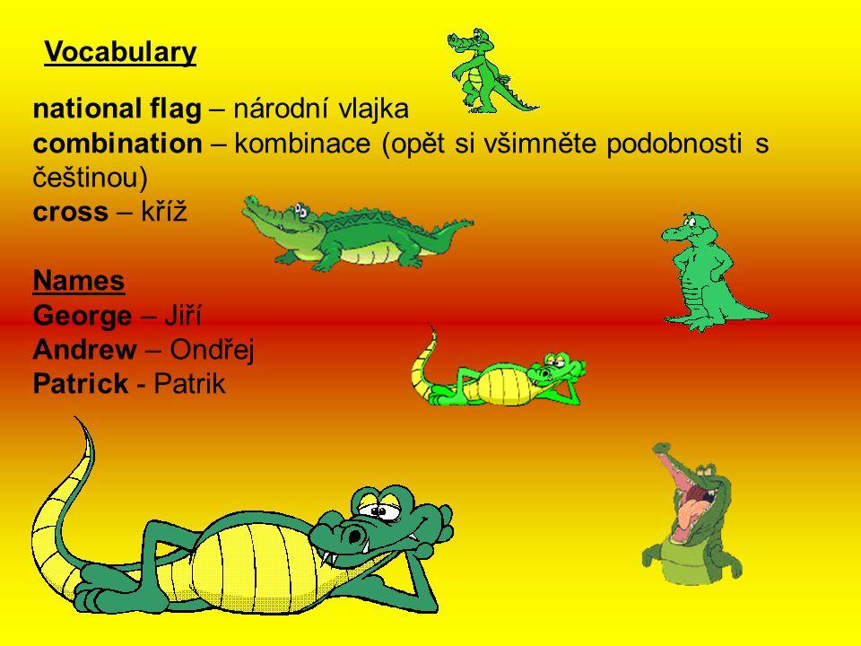 Vocabulary national flag – národní vlajka combination – kombinace (opět si všimněte podobnosti s češtinou) cross – kříž Names George – Jiří Andrew – Ondřej Patrick - Patrik