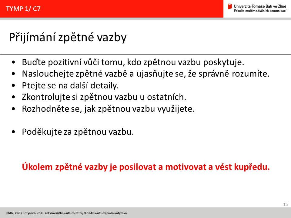 15 PhDr. Pavla Kotyzová, Ph.D, kotyzova@fmk.utb.cz, http://lide.fmk.utb.cz/pavla-kotyzova Přijímání zpětné vazby TYMP 1/ C7 Buďte pozitivní vůči tomu,