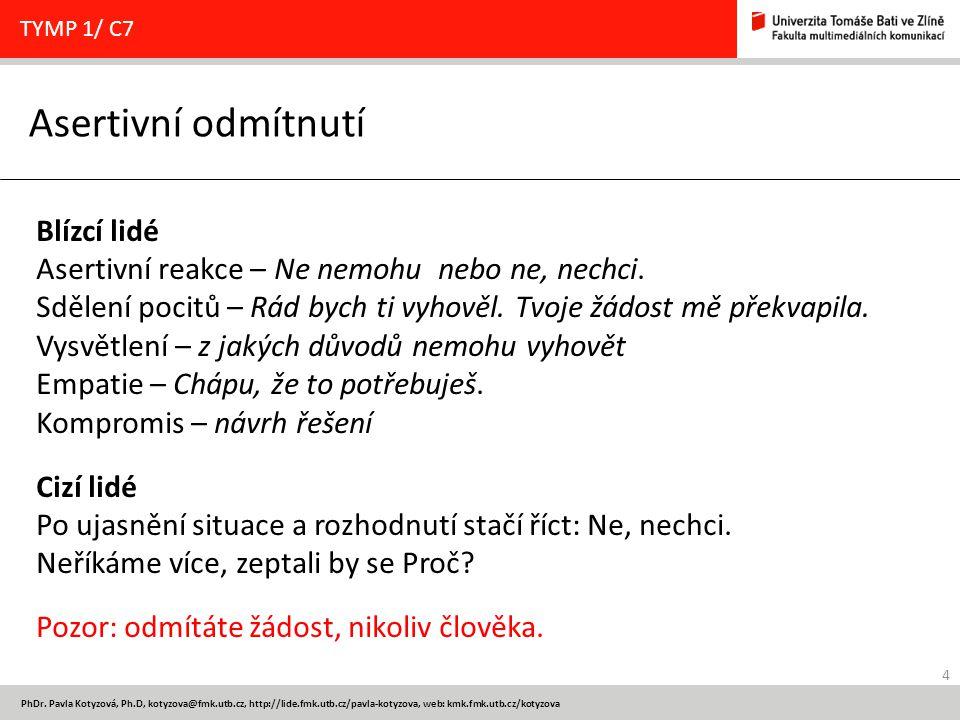 4 PhDr. Pavla Kotyzová, Ph.D, kotyzova@fmk.utb.cz, http://lide.fmk.utb.cz/pavla-kotyzova, web: kmk.fmk.utb.cz/kotyzova Asertivní odmítnutí TYMP 1/ C7