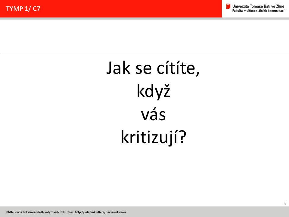 5 PhDr. Pavla Kotyzová, Ph.D, kotyzova@fmk.utb.cz, http://lide.fmk.utb.cz/pavla-kotyzova TYMP 1/ C7 Jak se cítíte, když vás kritizují?
