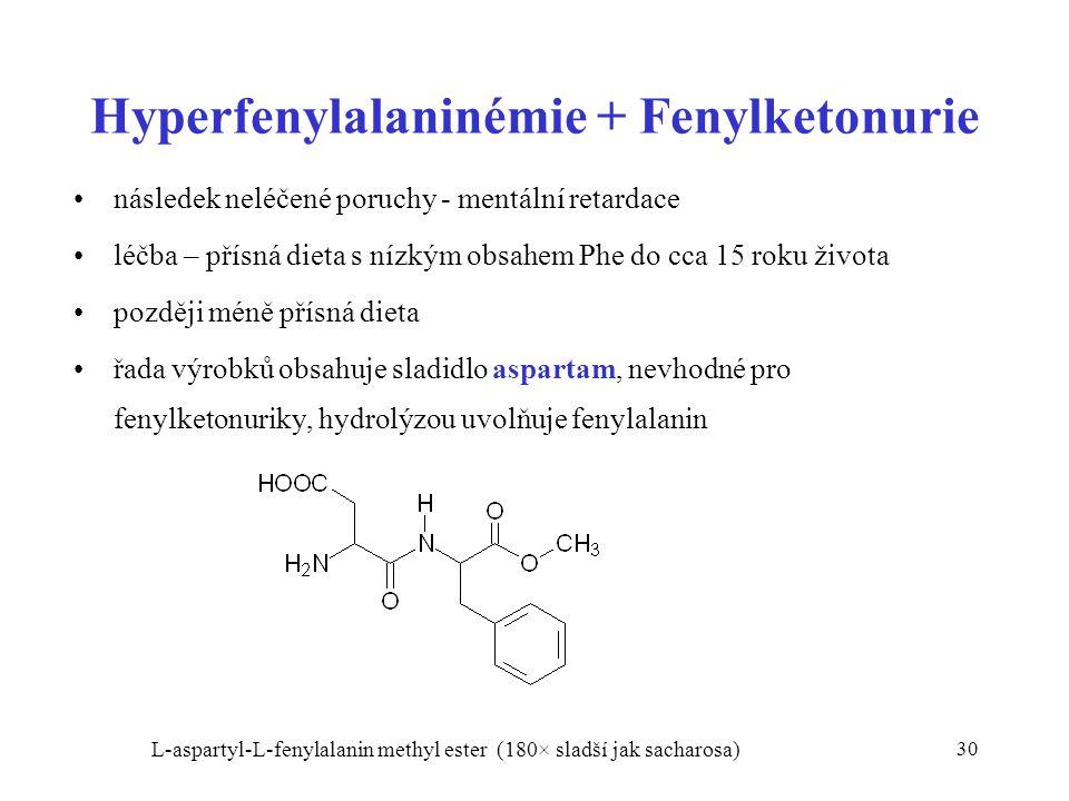 30 Hyperfenylalaninémie + Fenylketonurie následek neléčené poruchy - mentální retardace léčba – přísná dieta s nízkým obsahem Phe do cca 15 roku života později méně přísná dieta řada výrobků obsahuje sladidlo aspartam, nevhodné pro fenylketonuriky, hydrolýzou uvolňuje fenylalanin L-aspartyl-L-fenylalanin methyl ester (180× sladší jak sacharosa)