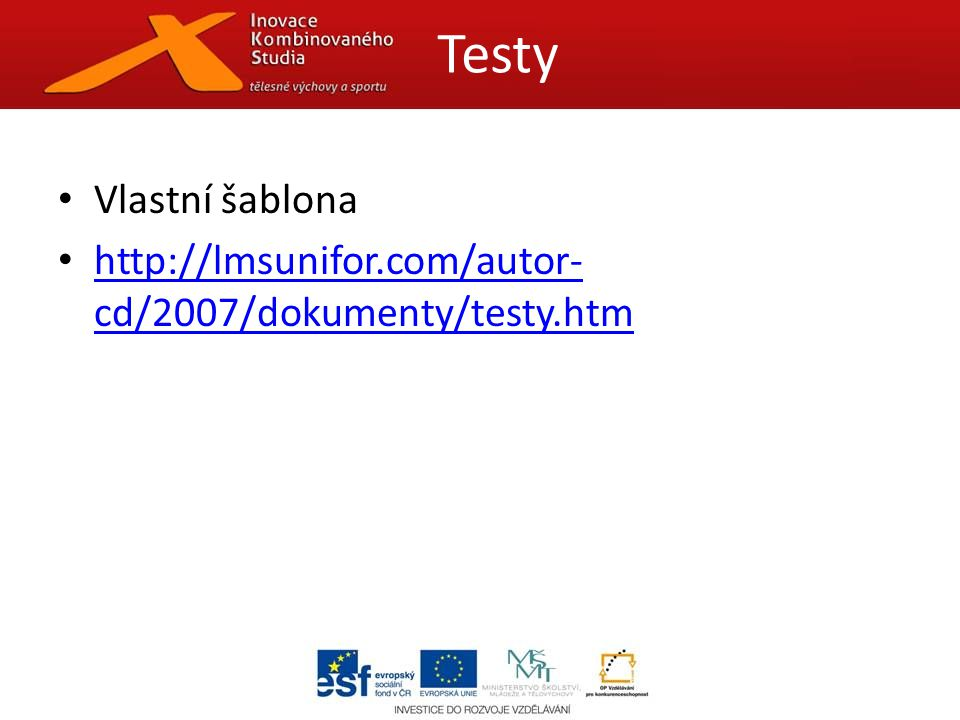 Vlastní šablona http://lmsunifor.com/autor- cd/2007/dokumenty/testy.htm http://lmsunifor.com/autor- cd/2007/dokumenty/testy.htm Testy