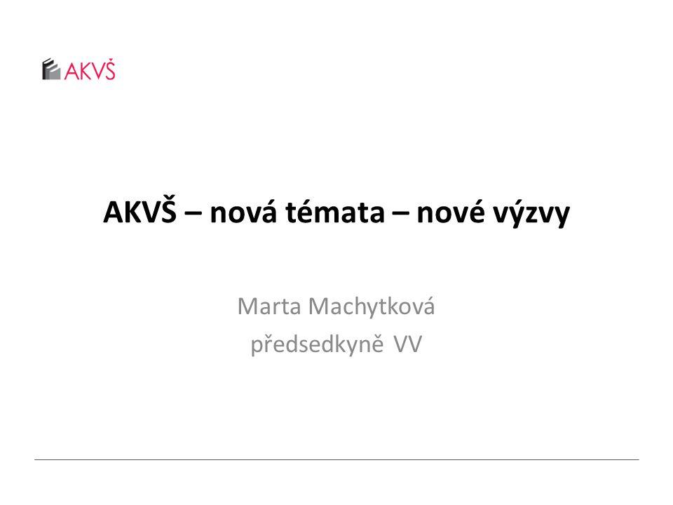 AKVŠ – nová témata – nové výzvy Marta Machytková předsedkyně VV