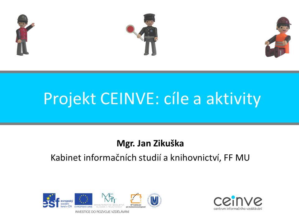 Projekt CEINVE: cíle a aktivity Mgr. Jan Zikuška Kabinet informačních studií a knihovnictví, FF MU