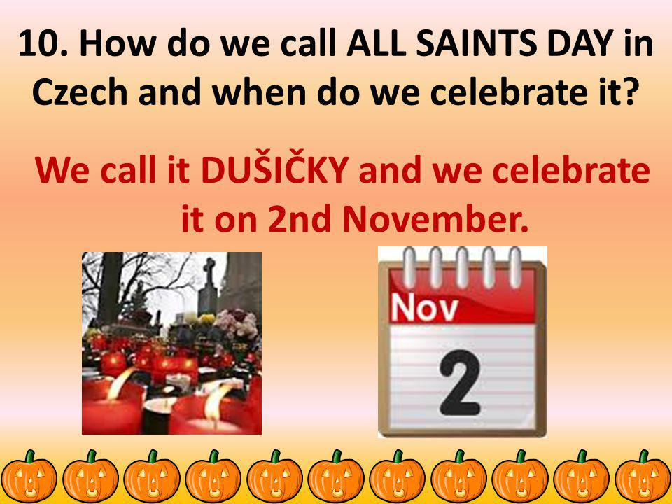 10.How do we call ALL SAINTS DAY in Czech and when do we celebrate it.