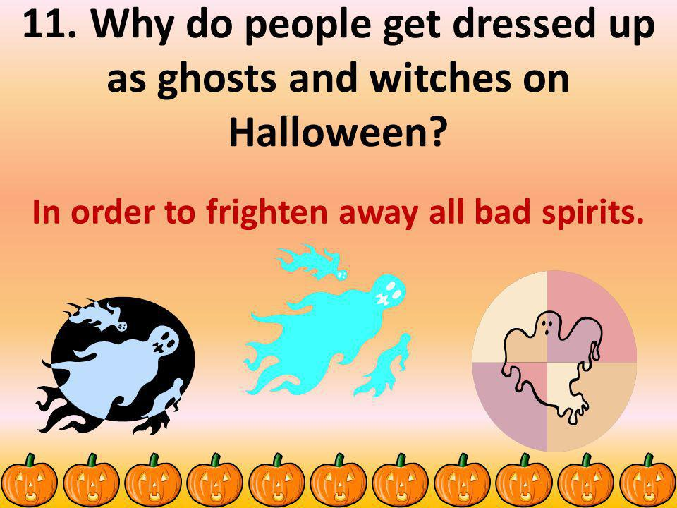 11.Why do people get dressed up as ghosts and witches on Halloween.