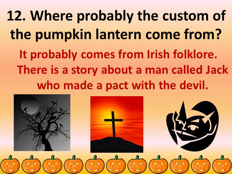 12.Where probably the custom of the pumpkin lantern come from.
