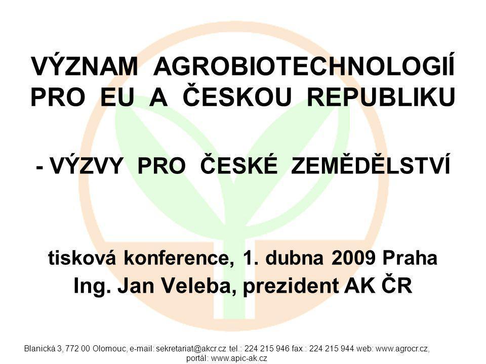 Blanická 3, 772 00 Olomouc, e-mail: sekretariat@akcr.cz tel.: 224 215 946 fax.: 224 215 944 web: www.agrocr.cz, portál: www.apic-ak.cz VÝZNAM AGROBIOTECHNOLOGIÍ PRO EU A ČESKOU REPUBLIKU - VÝZVY PRO ČESKÉ ZEMĚDĚLSTVÍ tisková konference, 1.