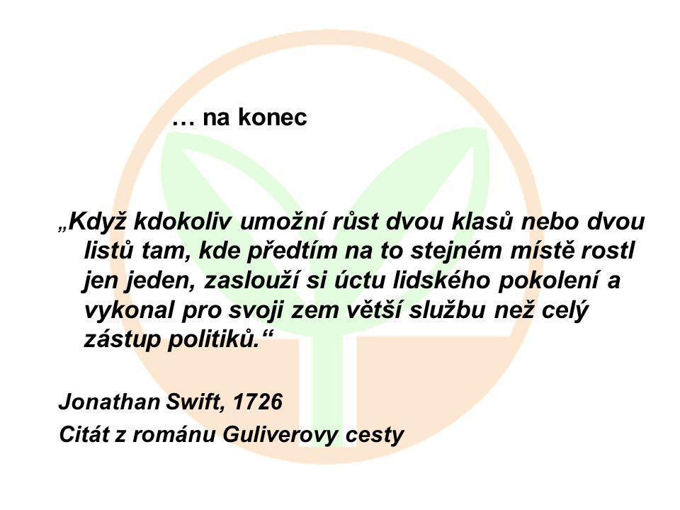 """… na konec """" Když kdokoliv umožní růst dvou klasů nebo dvou listů tam, kde předtím na to stejném místě rostl jen jeden, zaslouží si úctu lidského pokolení a vykonal pro svoji zem větší službu než celý zástup politiků. Jonathan Swift, 1726 Citát z románu Guliverovy cesty"""