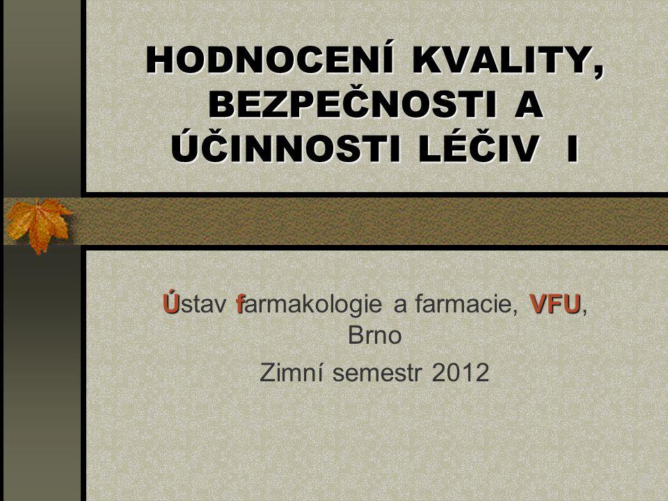 HODNOCENÍ KVALITY, BEZPEČNOSTI A ÚČINNOSTI LÉČIV I Ústav f ff farmakologie a farmacie, V VV VFU, Brno Zimní semestr 2012