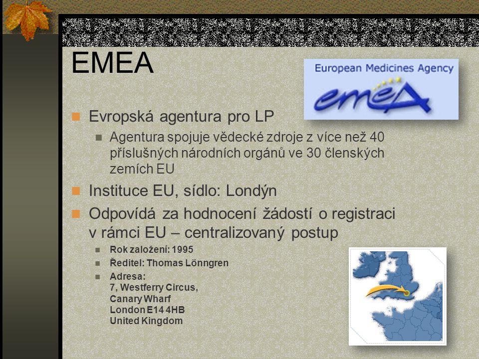 EMEA Evropská agentura pro LP Agentura spojuje vědecké zdroje z více než 40 příslušných národních orgánů ve 30 členských zemích EU Instituce EU, sídlo: Londýn Odpovídá za hodnocení žádostí o registraci v rámci EU – centralizovaný postup Rok založení: 1995 Ředitel: Thomas Lönngren Adresa: 7, Westferry Circus, Canary Wharf London E14 4HB United Kingdom