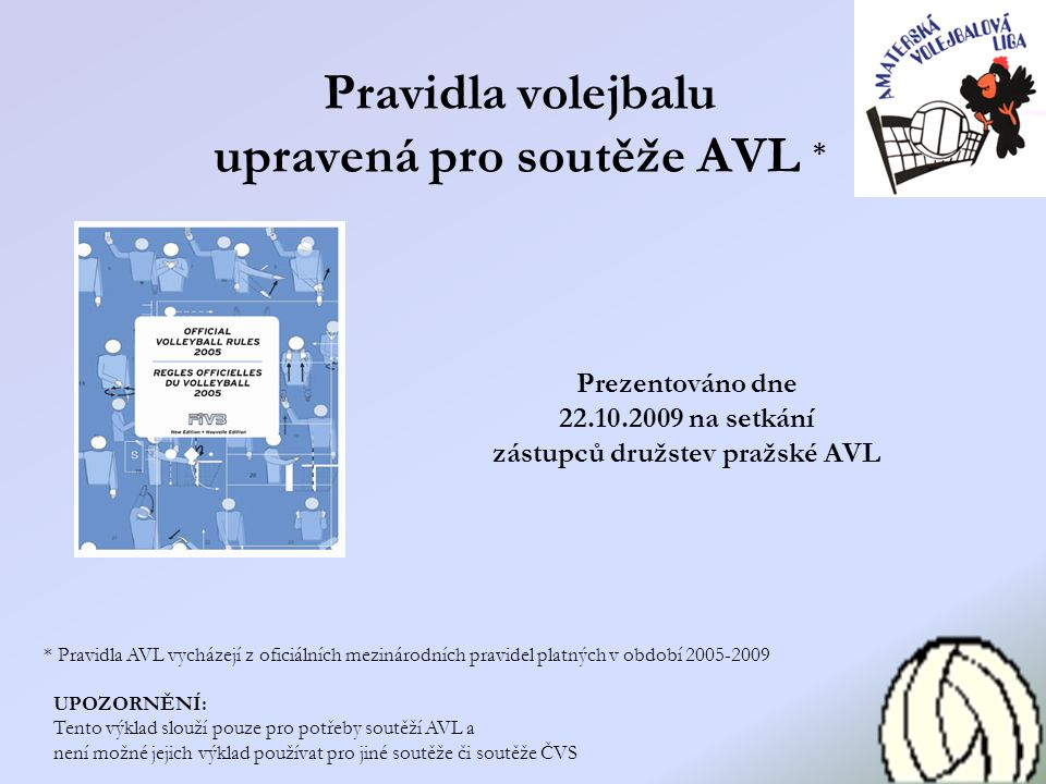 Pravidla volejbalu upravená pro soutěže AVL * * Pravidla AVL vycházejí z oficiálních mezinárodních pravidel platných v období 2005-2009 UPOZORNĚNÍ: Te