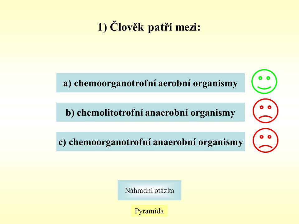 1) Člověk patří mezi: Náhradní otázka Pyramida a) chemoorganotrofní aerobní organismy b) chemolitotrofní anaerobní organismy c) chemoorganotrofní anae