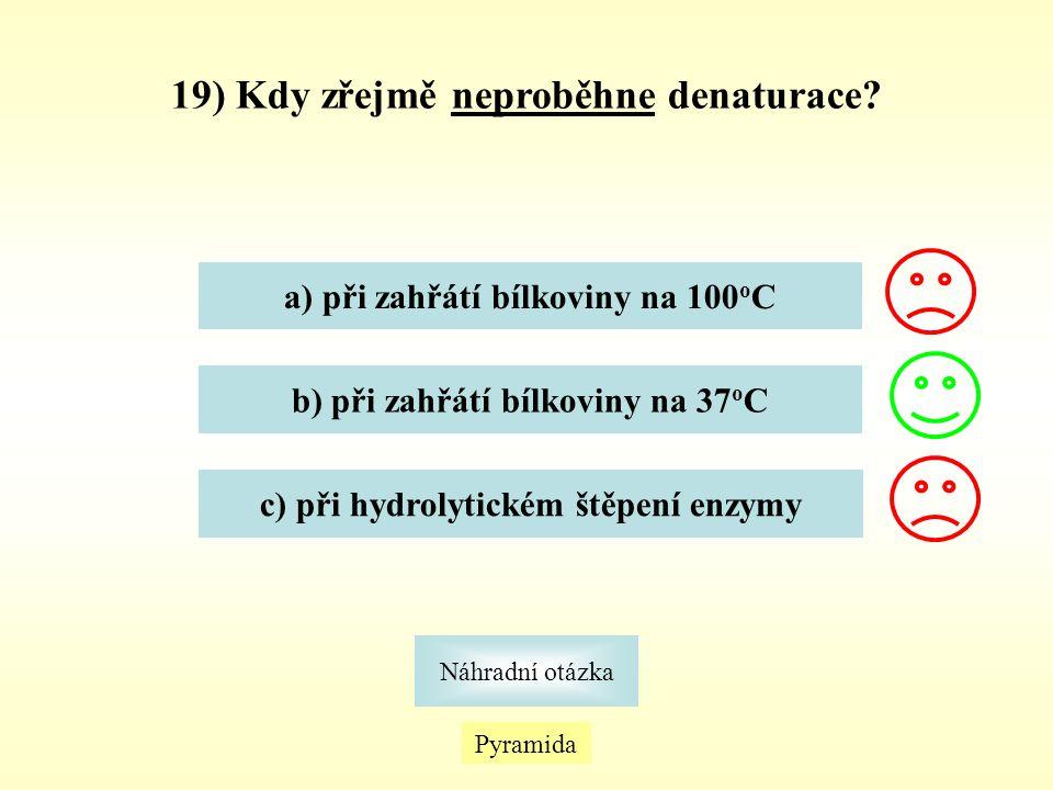 Pyramida Náhradní otázka 19) Kdy zřejmě neproběhne denaturace? a) při zahřátí bílkoviny na 100 o C b) při zahřátí bílkoviny na 37 o C c) při hydrolyti