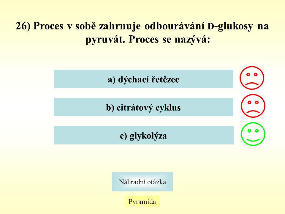26) Proces v sobě zahrnuje odbourávání D -glukosy na pyruvát. Proces se nazývá: a) dýchací řetězec b) citrátový cyklus c) glykolýza Pyramida Náhradní