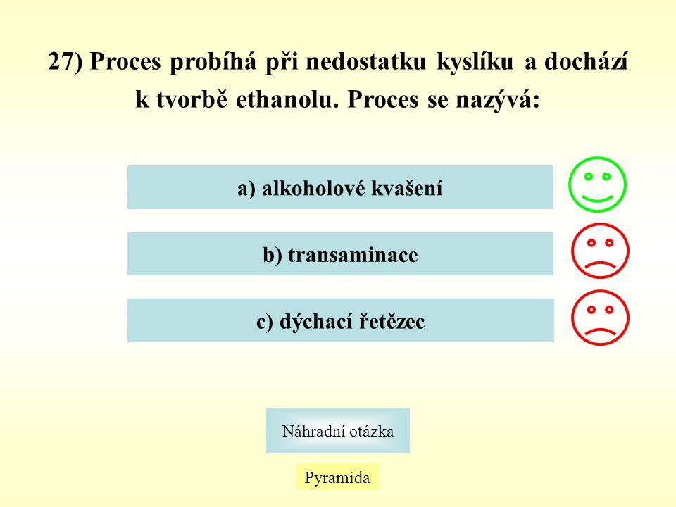 27) Proces probíhá při nedostatku kyslíku a dochází k tvorbě ethanolu. Proces se nazývá: a) alkoholové kvašení b) transaminace c) dýchací řetězec Pyra