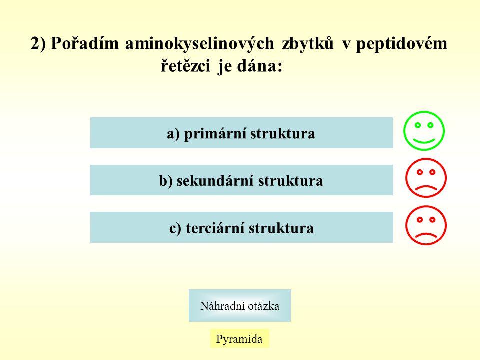 2) Pořadím aminokyselinových zbytků v peptidovém řetězci je dána: Pyramida Náhradní otázka a) primární struktura b) sekundární struktura c) terciární