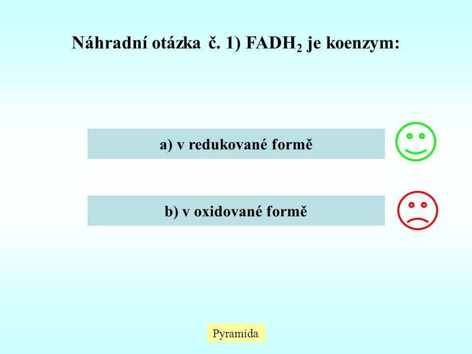 Pyramida Náhradní otázka č. 1) FADH 2 je koenzym: a) v redukované formě b) v oxidované formě