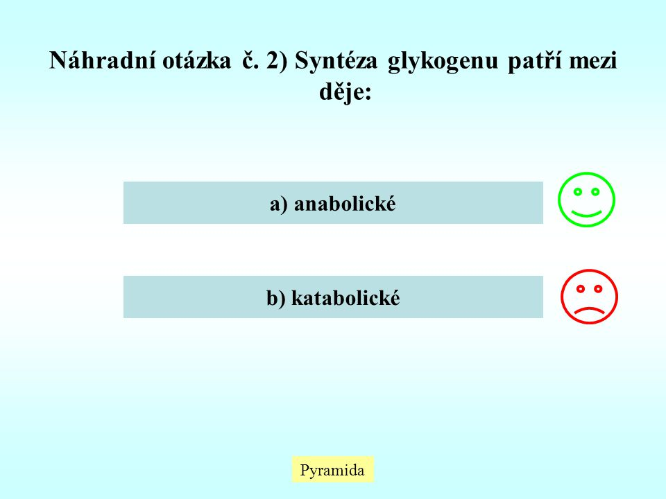 Pyramida Náhradní otázka č. 2) Syntéza glykogenu patří mezi děje: a) anabolické b) katabolické