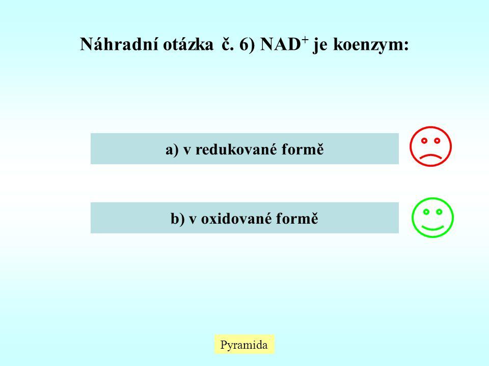 Pyramida Náhradní otázka č. 6) NAD + je koenzym: a) v redukované formě b) v oxidované formě