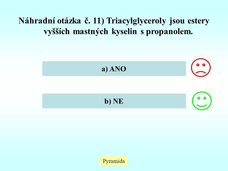 Pyramida Náhradní otázka č. 11) Triacylglyceroly jsou estery vyšších mastných kyselin s propanolem. a) ANO b) NE