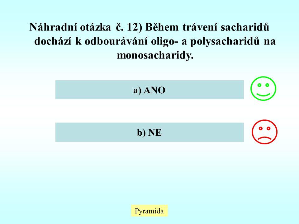 Pyramida Náhradní otázka č. 12) Během trávení sacharidů dochází k odbourávání oligo- a polysacharidů na monosacharidy. a) ANO b) NE