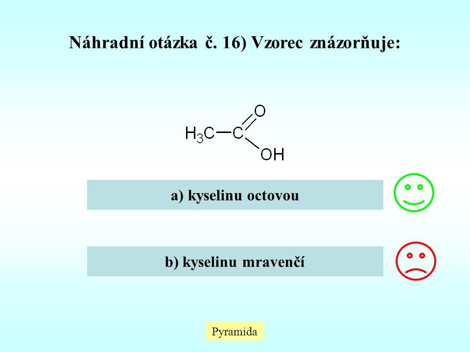 Pyramida Náhradní otázka č. 16) Vzorec znázorňuje: a) kyselinu octovou b) kyselinu mravenčí