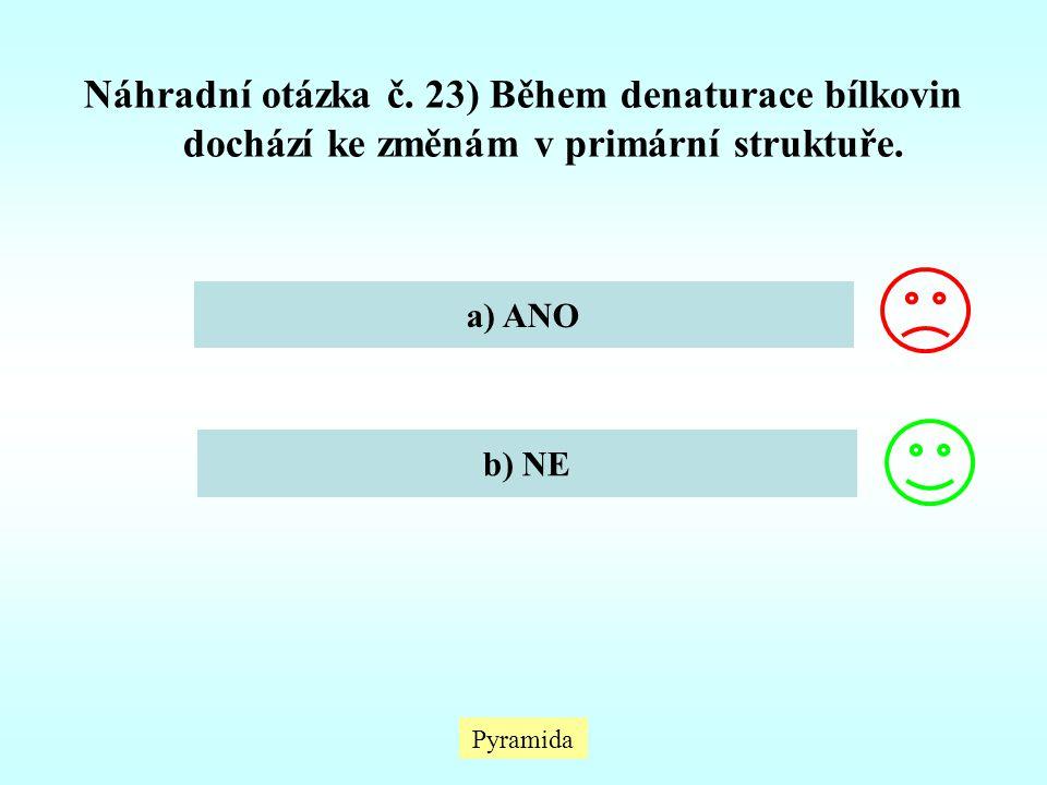 Náhradní otázka č. 23) Během denaturace bílkovin dochází ke změnám v primární struktuře. a) ANO b) NE Pyramida