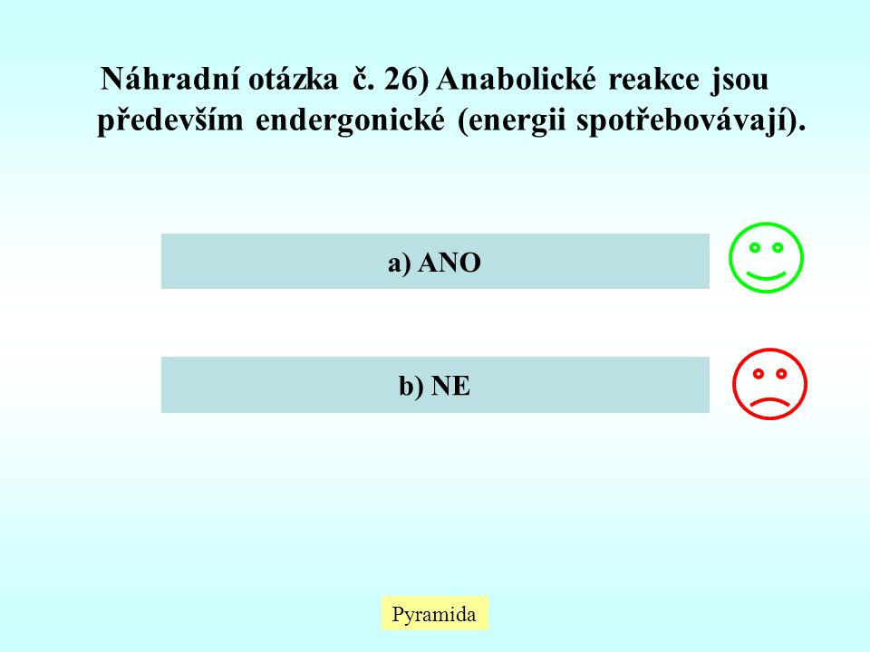 Náhradní otázka č. 26) Anabolické reakce jsou především endergonické (energii spotřebovávají). a) ANO b) NE Pyramida
