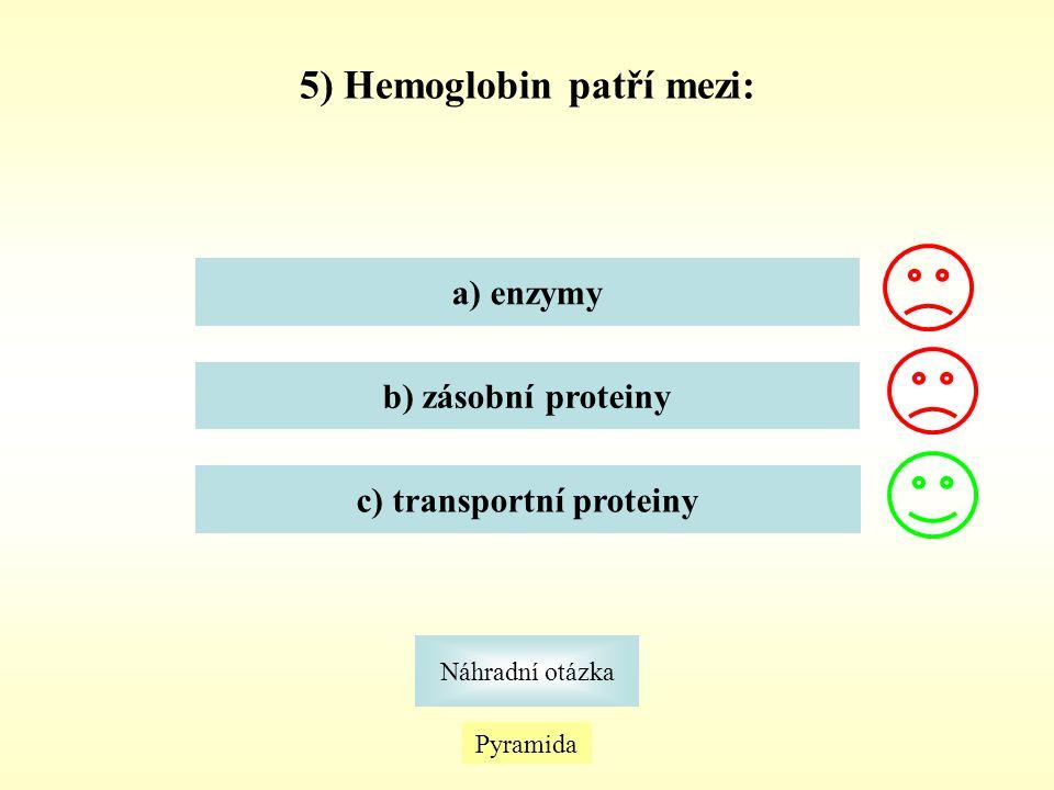 5) Hemoglobin patří mezi: Pyramida Náhradní otázka a) enzymy b) zásobní proteiny c) transportní proteiny