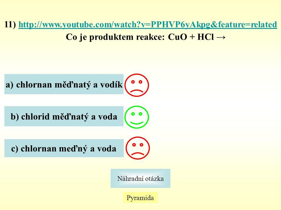 Pyramida Náhradní otázka 11) http://www.youtube.com/watch?v=PPHVP6yAkpg&feature=related Co je produktem reakce: CuO + HCl → http://www.youtube.com/wat
