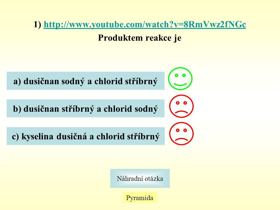 1) http://www.youtube.com/watch?v=8RmVwz2fNGchttp://www.youtube.com/watch?v=8RmVwz2fNGc Produktem reakce je Náhradní otázka Pyramida a) dusičnan sodný