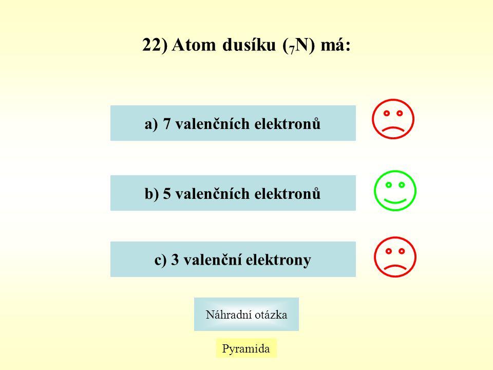 22) Atom dusíku ( 7 N) má: Pyramida Náhradní otázka a)7 valenčních elektronů7 valenčních elektronů b) 5 valenčních elektronů c) 3 valenční elektrony