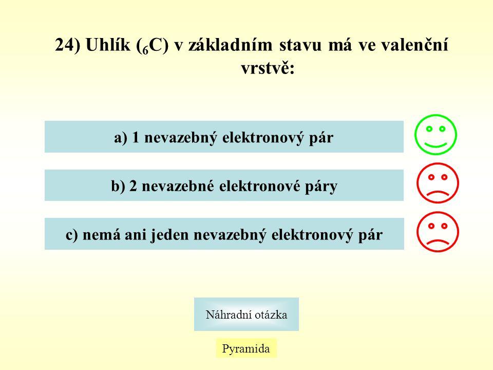 24) Uhlík ( 6 C) v základním stavu má ve valenční vrstvě: a) 1 nevazebný elektronový pár b) 2 nevazebné elektronové páry c) nemá ani jeden nevazebný e