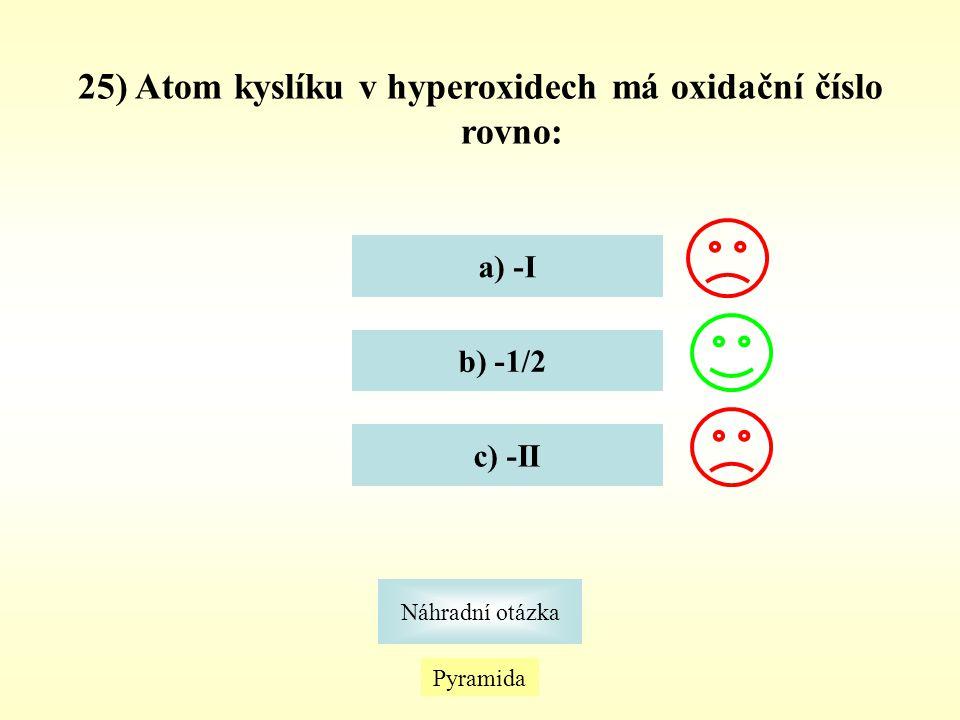 25) Atom kyslíku v hyperoxidech má oxidační číslo rovno: a) -I b) -1/2 c) -II Pyramida Náhradní otázka