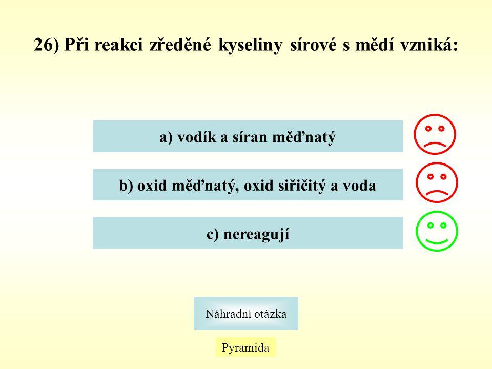 26) Při reakci zředěné kyseliny sírové s mědí vzniká: a) vodík a síran měďnatý b) oxid měďnatý, oxid siřičitý a voda c) nereagují Pyramida Náhradní ot