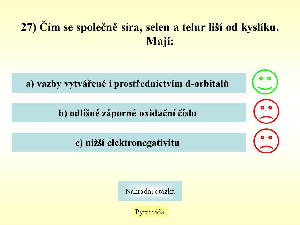 27) Čím se společně síra, selen a telur liší od kyslíku. Mají: a) vazby vytvářené i prostřednictvím d-orbitalů b) odlišné záporné oxidační číslo c) ni