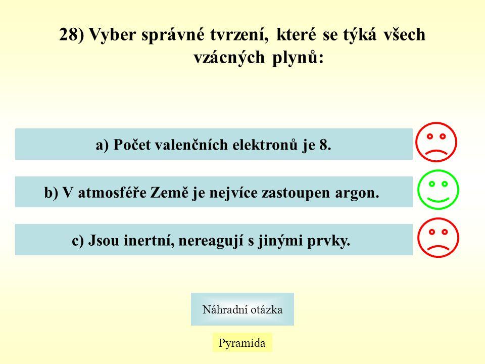 28) Vyber správné tvrzení, které se týká všech vzácných plynů: a) Počet valenčních elektronů je 8. b) V atmosféře Země je nejvíce zastoupen argon. c)