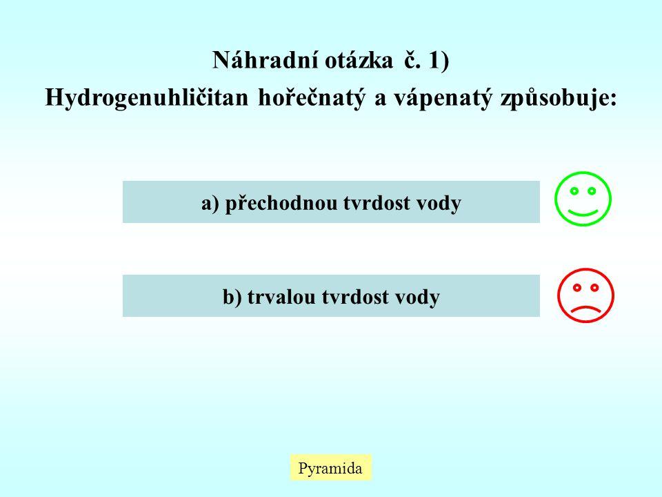Pyramida Náhradní otázka č. 1) Hydrogenuhličitan hořečnatý a vápenatý způsobuje: a) přechodnou tvrdost vody b) trvalou tvrdost vody