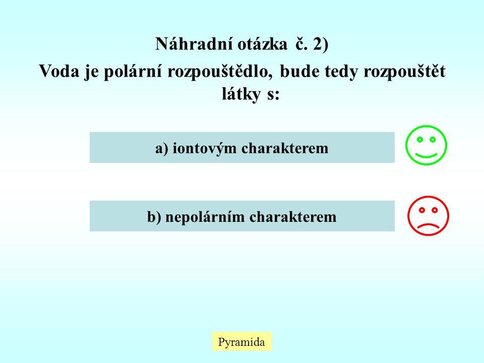 Pyramida Náhradní otázka č. 2) Voda je polární rozpouštědlo, bude tedy rozpouštět látky s: a) iontovým charakterem b) nepolárním charakterem