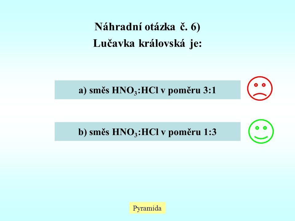 Pyramida Náhradní otázka č. 6) Lučavka královská je: a) směs HNO 3 :HCl v poměru 3:1 b) směs HNO 3 :HCl v poměru 1:3