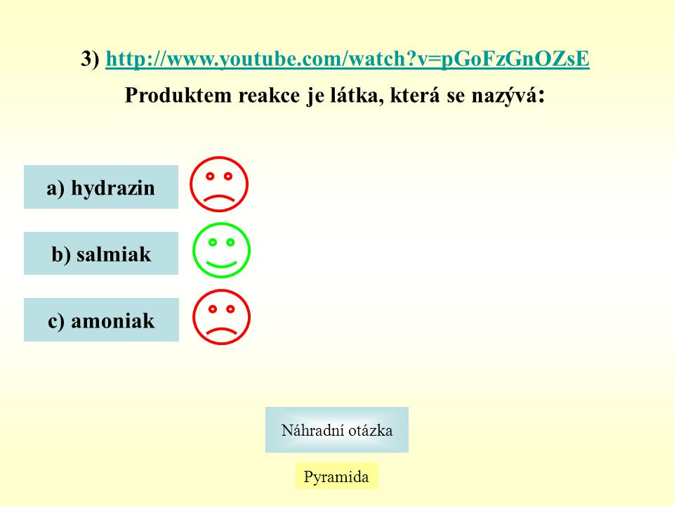 Pyramida Náhradní otázka 3) http://www.youtube.com/watch?v=pGoFzGnOZsEhttp://www.youtube.com/watch?v=pGoFzGnOZsE Produktem reakce je látka, která se n