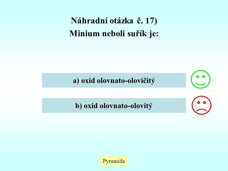 Pyramida Náhradní otázka č. 17) Minium neboli suřík je: a) oxid olovnato-olovičitý b) oxid olovnato-olovitý