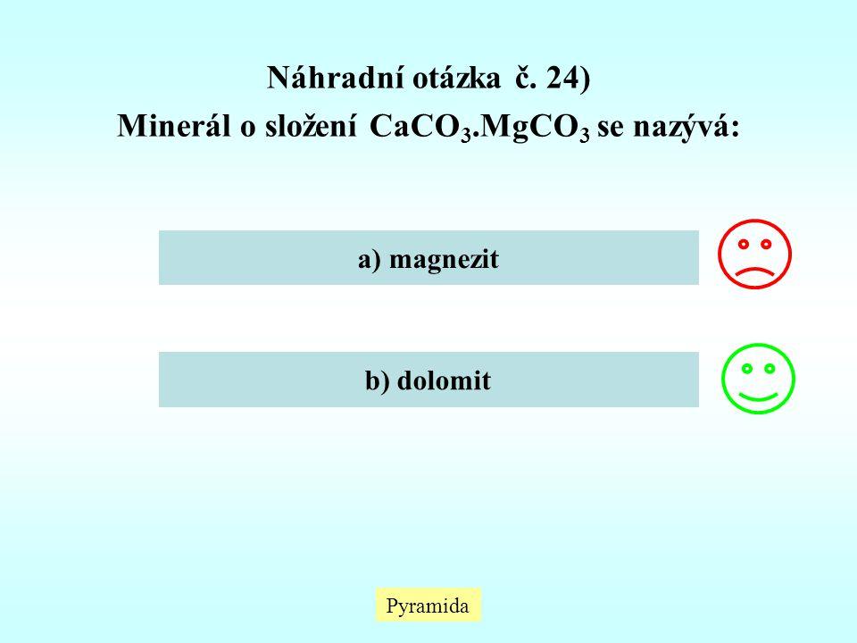Náhradní otázka č. 24) Minerál o složení CaCO 3.MgCO 3 se nazývá: a) magnezit b) dolomit Pyramida