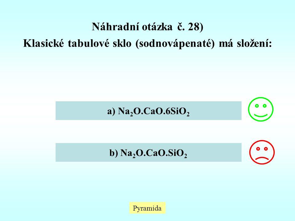 Náhradní otázka č. 28) Klasické tabulové sklo (sodnovápenaté) má složení: a) Na 2 O.CaO.6SiO 2 b) Na 2 O.CaO.SiO 2 Pyramida