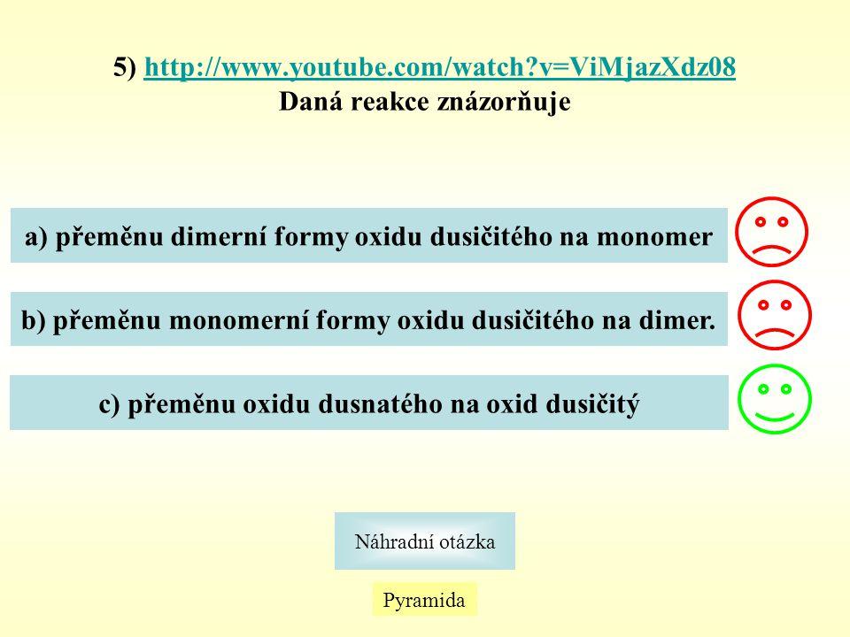 5) http://www.youtube.com/watch?v=ViMjazXdz08http://www.youtube.com/watch?v=ViMjazXdz08 Daná reakce znázorňuje Pyramida Náhradní otázka a) přeměnu dim