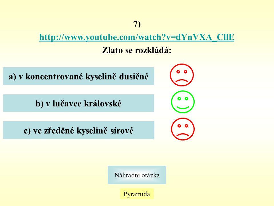 Pyramida Náhradní otázka 7) http://www.youtube.com/watch?v=dYnVXA_CllE Zlato se rozkládá: a) v koncentrované kyselině dusičné b) v lučavce královské c