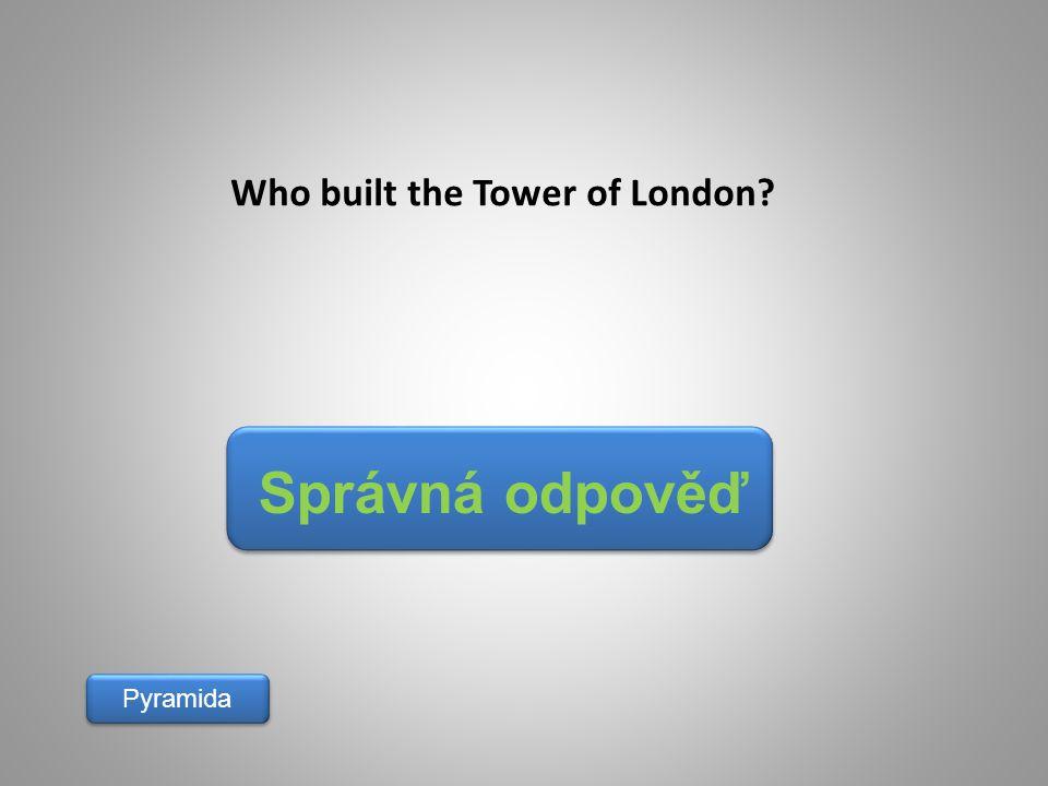 Správná odpověď Pyramida Who built the Tower of London?