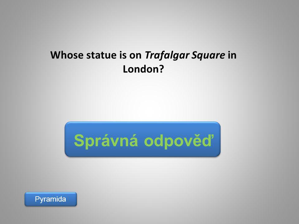Správná odpověď Pyramida Whose statue is on Trafalgar Square in London?